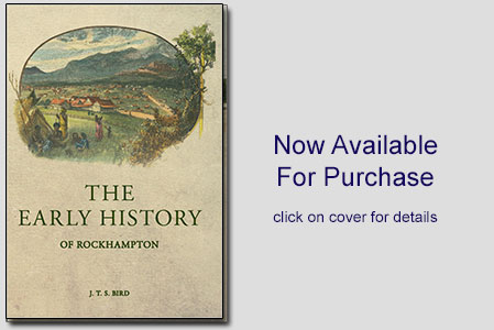 The Early History of Rockhampton J.T.S.BIRD, Coorooman Press Publishers Central Queensland Australia