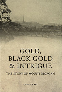 the story of Mount Morgan, Gold, Black Gold and Intrigue by Cyril Grabs - Coorooman Press