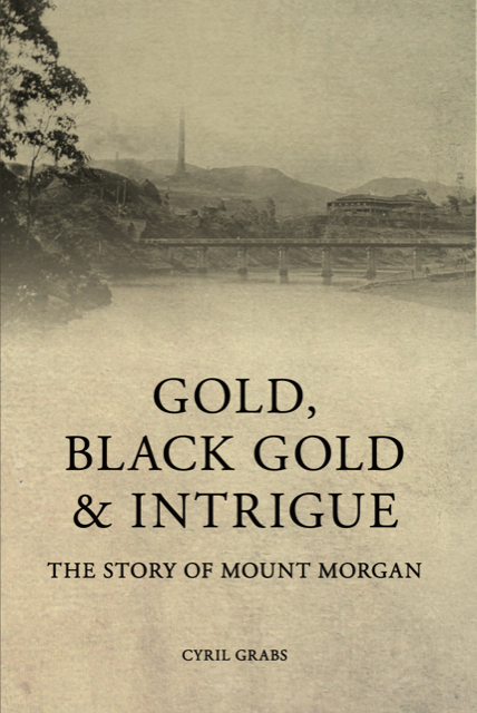 The story of Mount Morgan, Gold, Black Gold and Intrigue by Cyril Grabs.  Published by Coorooman Press.